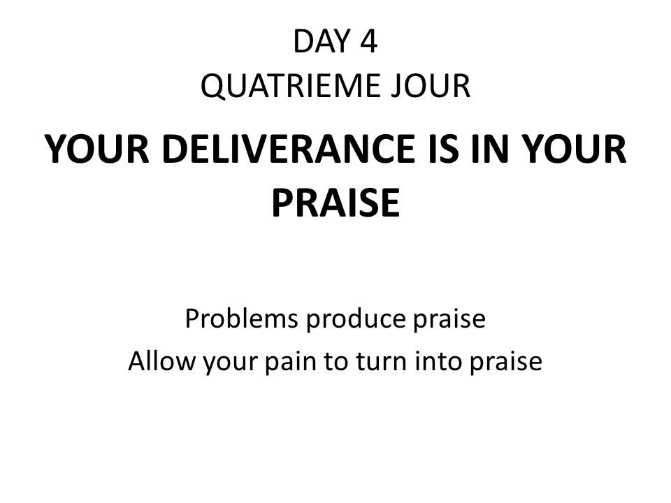 DAY 4 QUATRIEME JOUR YOUR DELIVERANCE IS IN YOUR PRAISE Problems produce praise Allow your pain to turn into praise