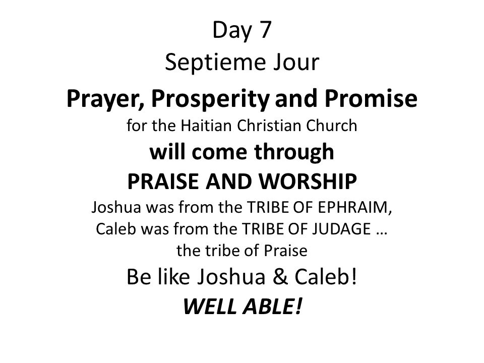 Day 7 Septieme Jour Prayer, Prosperity and Promise for the Haitian Christian Church will come through PRAISE AND WORSHIP Joshua was from the TRIBE OF EPHRAIM, Caleb was from the TRIBE OF JUDAGE … the tribe of Praise Be like Joshua & Caleb.