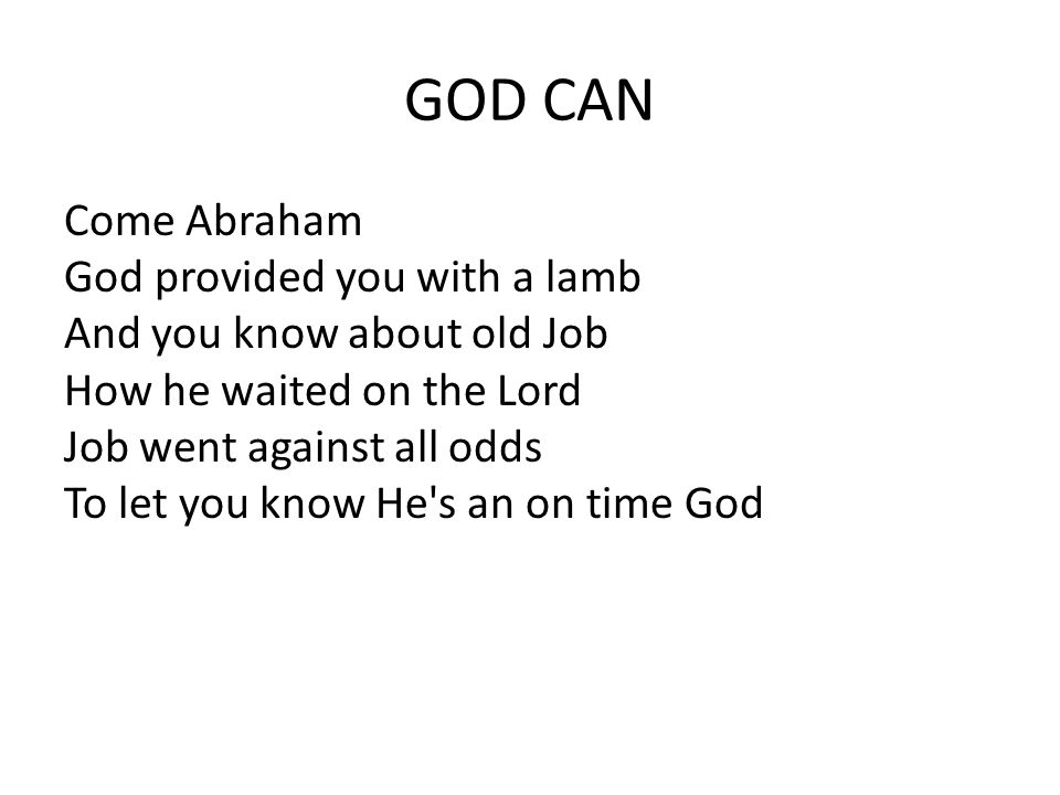GOD CAN Come Abraham God provided you with a lamb And you know about old Job How he waited on the Lord Job went against all odds To let you know He s an on time God