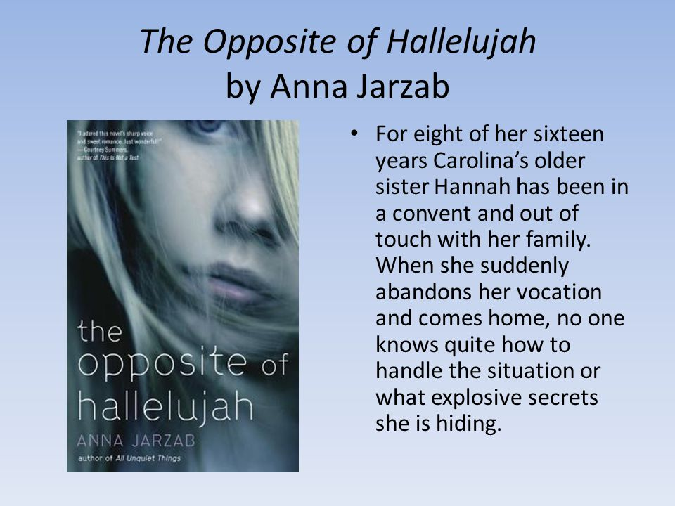The Opposite of Hallelujah by Anna Jarzab For eight of her sixteen years Carolina's older sister Hannah has been in a convent and out of touch with her family.