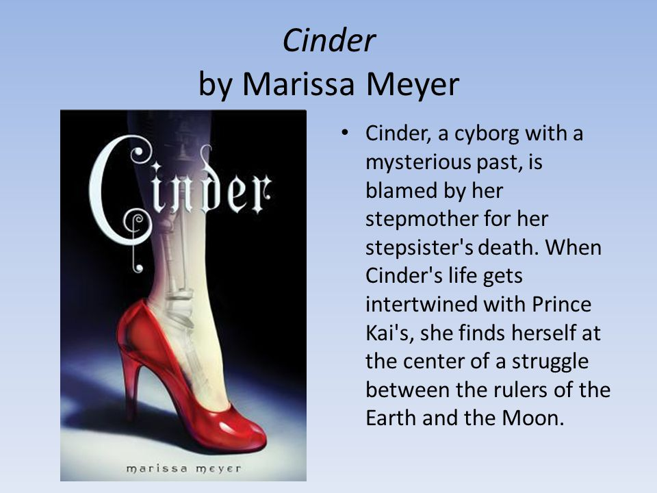 Cinder by Marissa Meyer Cinder, a cyborg with a mysterious past, is blamed by her stepmother for her stepsister s death.