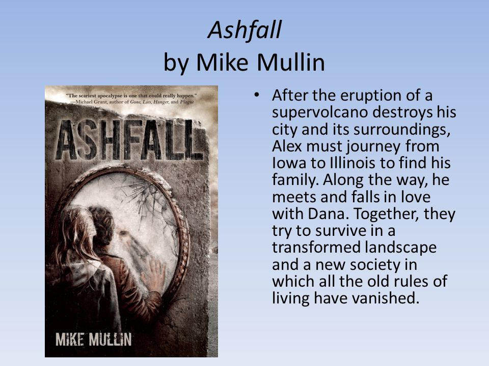 Ashfall by Mike Mullin After the eruption of a supervolcano destroys his city and its surroundings, Alex must journey from Iowa to Illinois to find his family.