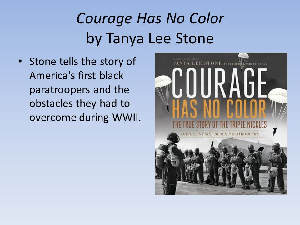 Courage Has No Color by Tanya Lee Stone Stone tells the story of America s first black paratroopers and the obstacles they had to overcome during WWII.