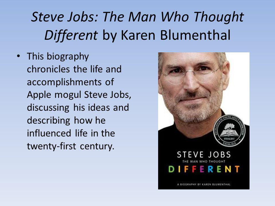 Steve Jobs: The Man Who Thought Different by Karen Blumenthal This biography chronicles the life and accomplishments of Apple mogul Steve Jobs, discussing his ideas and describing how he influenced life in the twenty-first century.