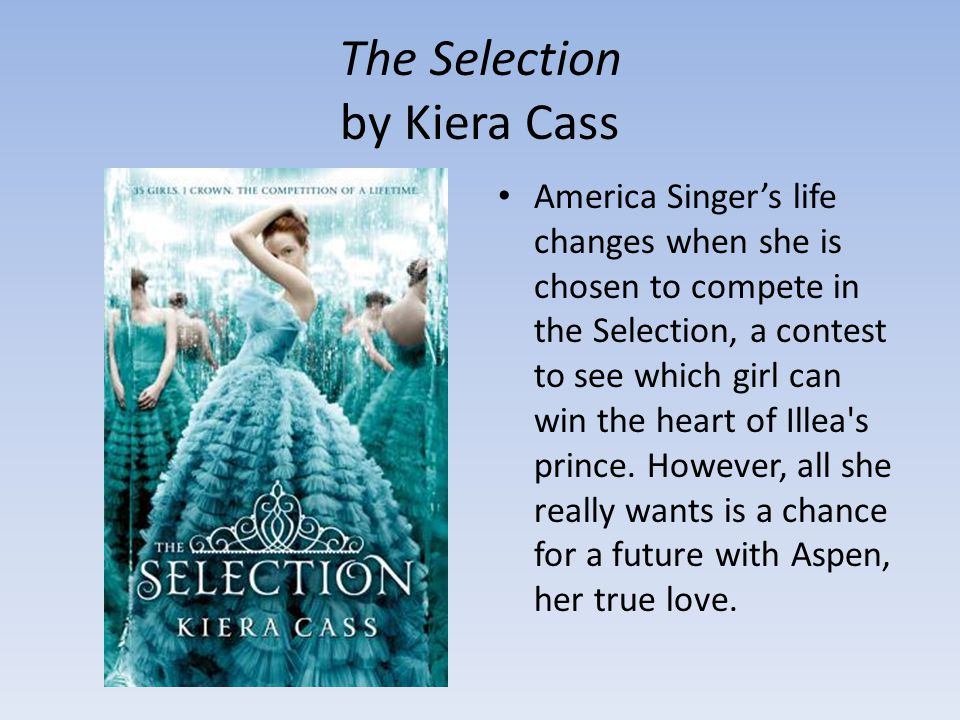 The Selection by Kiera Cass America Singer's life changes when she is chosen to compete in the Selection, a contest to see which girl can win the heart of Illea s prince.