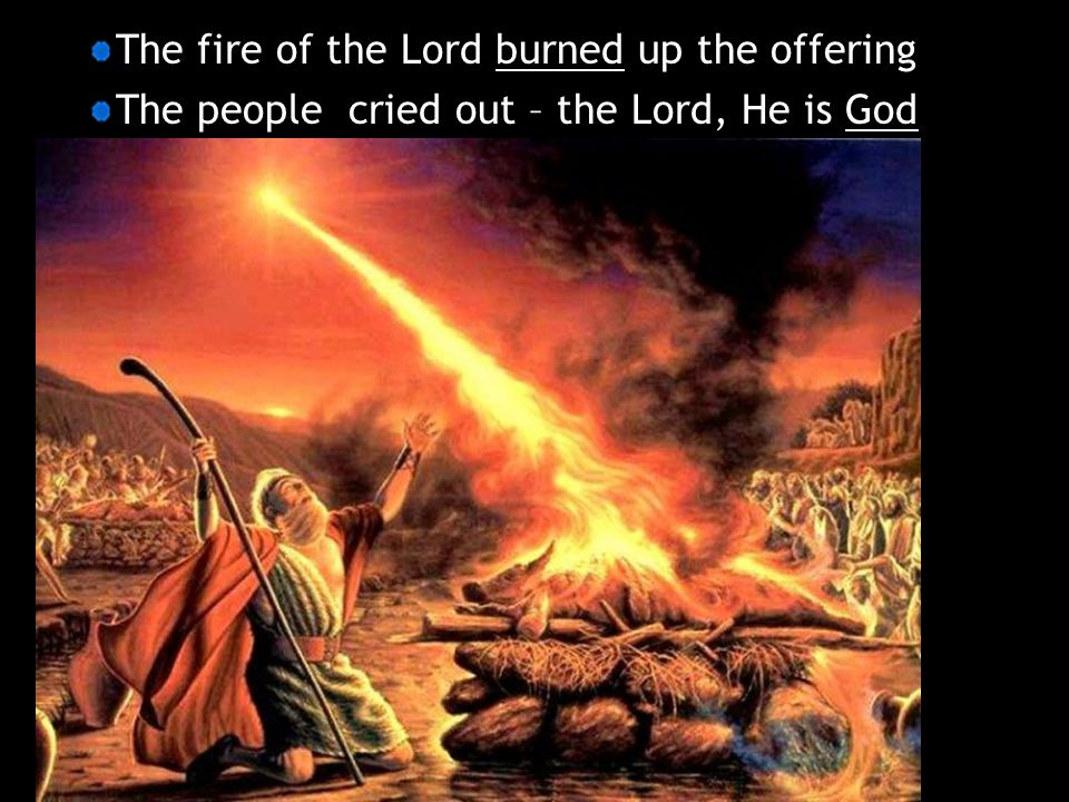 The fire of the Lord burned up the offering The people cried out – the Lord, He is God