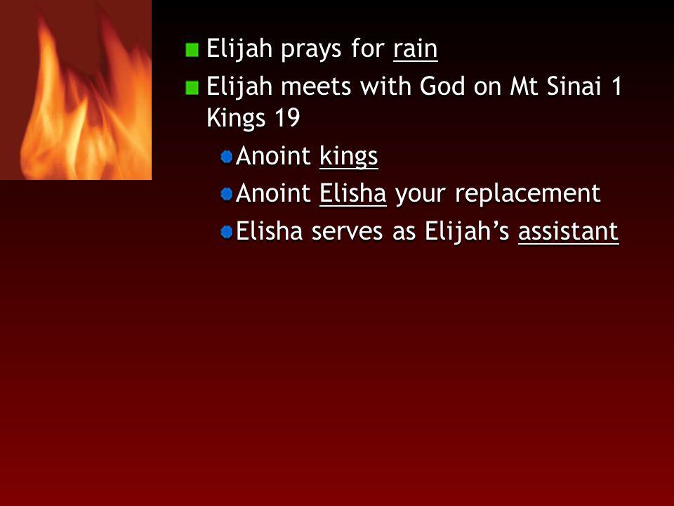 Elijah prays for rain Elijah meets with God on Mt Sinai 1 Kings 19 Anoint kings Anoint Elisha your replacement Elisha serves as Elijah's assistant