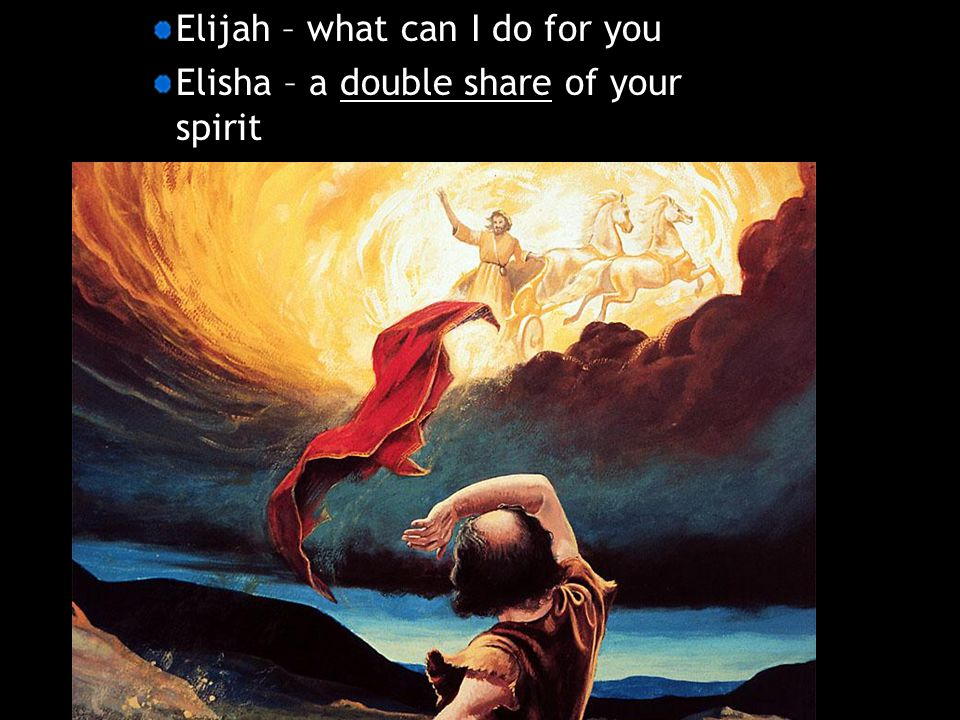 Elijah – what can I do for you Elisha – a double share of your spirit