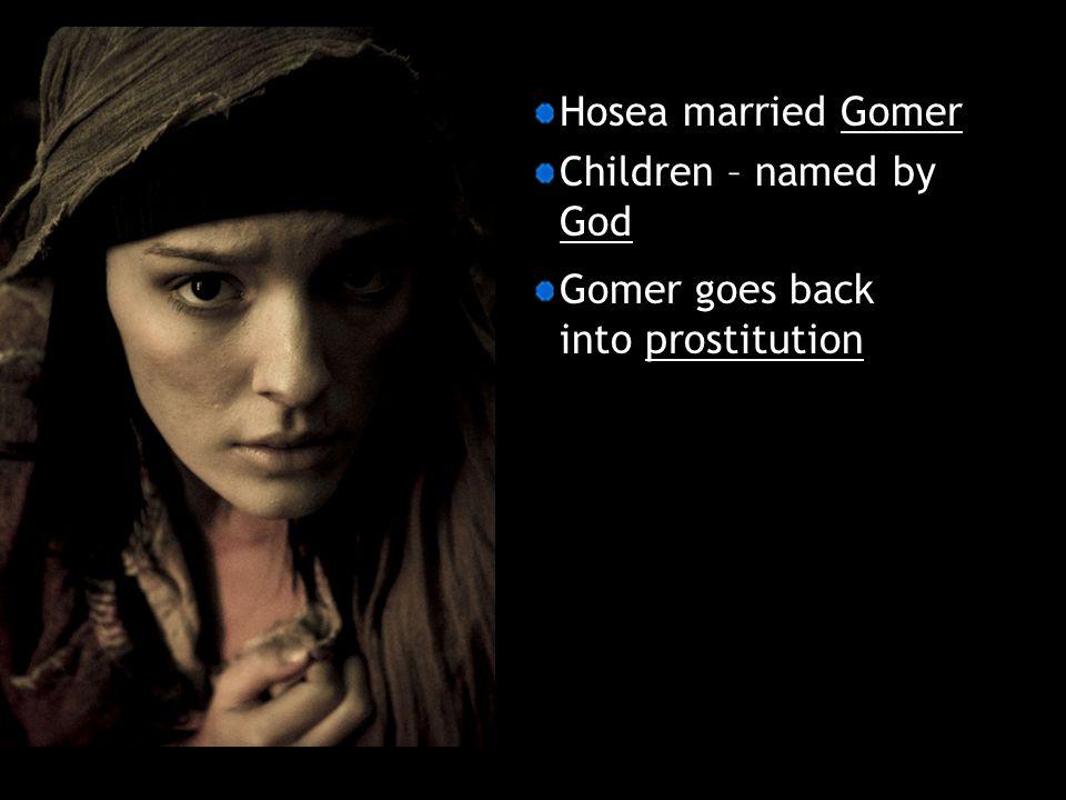 Hosea married Gomer Children – named by God Gomer goes back into prostitution