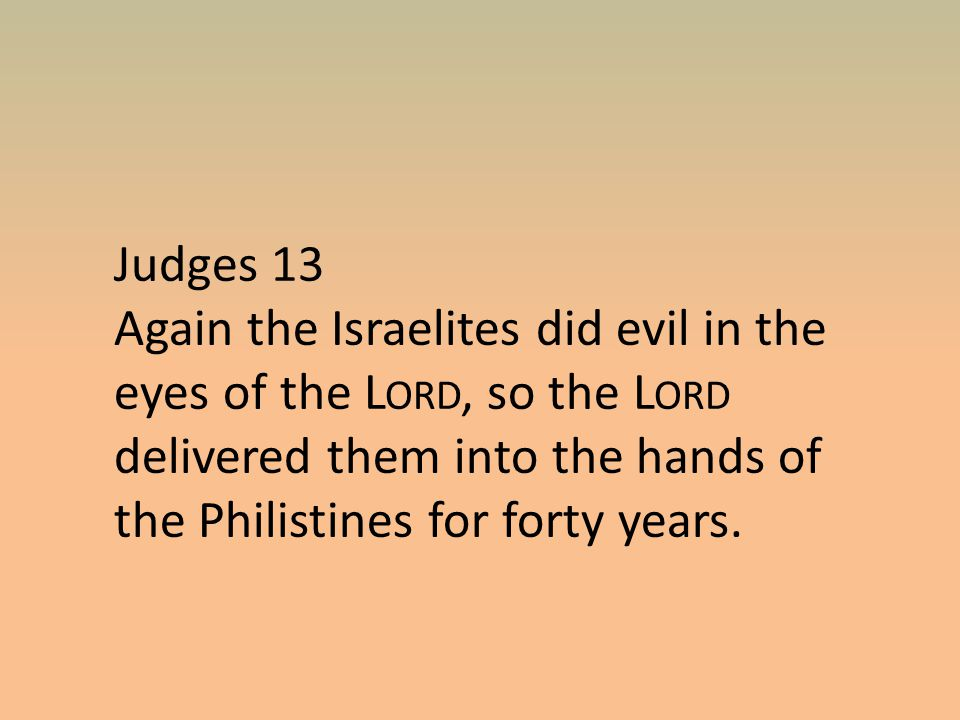 Judges 13 Again the Israelites did evil in the eyes of the L ORD, so the L ORD delivered them into the hands of the Philistines for forty years.