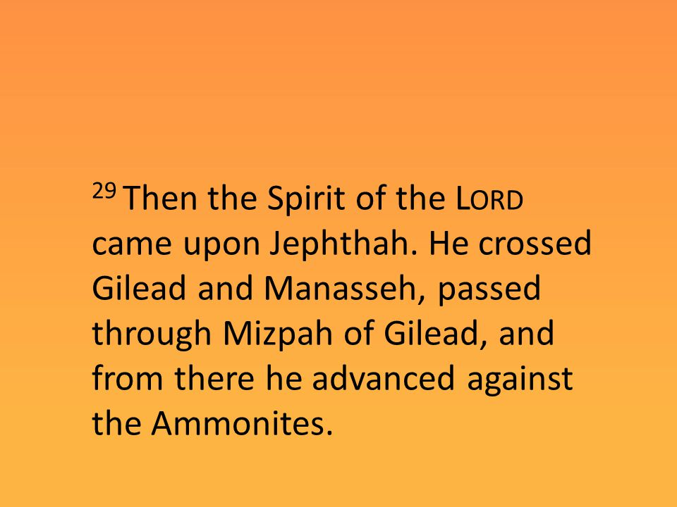 29 Then the Spirit of the L ORD came upon Jephthah.