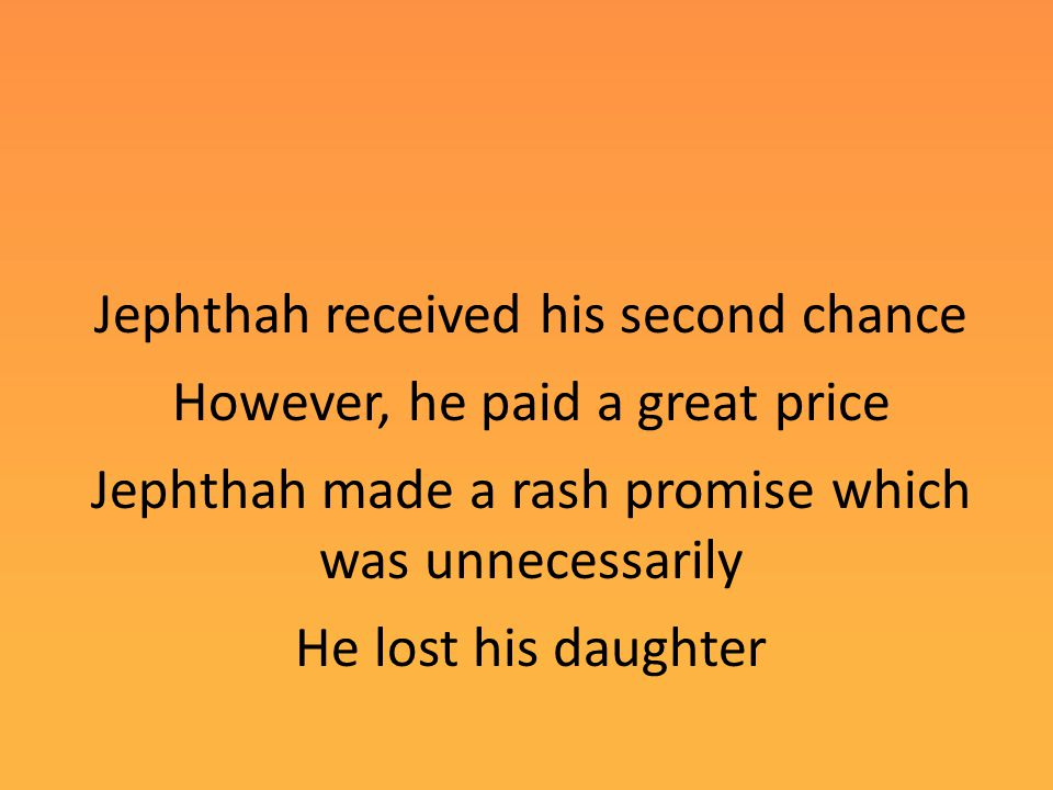 Jephthah received his second chance However, he paid a great price Jephthah made a rash promise which was unnecessarily He lost his daughter
