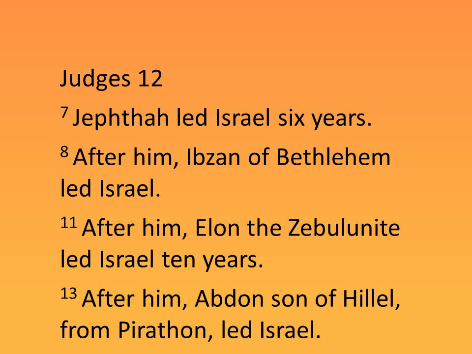 Judges 12 7 Jephthah led Israel six years. 8 After him, Ibzan of Bethlehem led Israel.