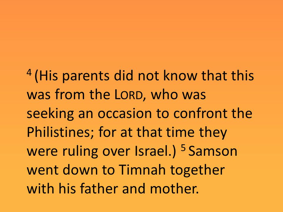 4 (His parents did not know that this was from the L ORD, who was seeking an occasion to confront the Philistines; for at that time they were ruling over Israel.) 5 Samson went down to Timnah together with his father and mother.