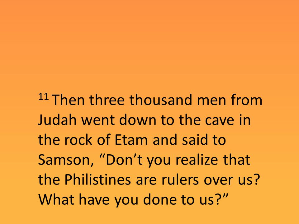 11 Then three thousand men from Judah went down to the cave in the rock of Etam and said to Samson, Don't you realize that the Philistines are rulers over us.