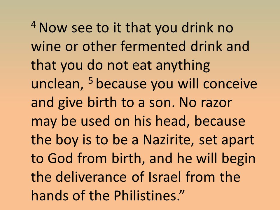 4 Now see to it that you drink no wine or other fermented drink and that you do not eat anything unclean, 5 because you will conceive and give birth to a son.