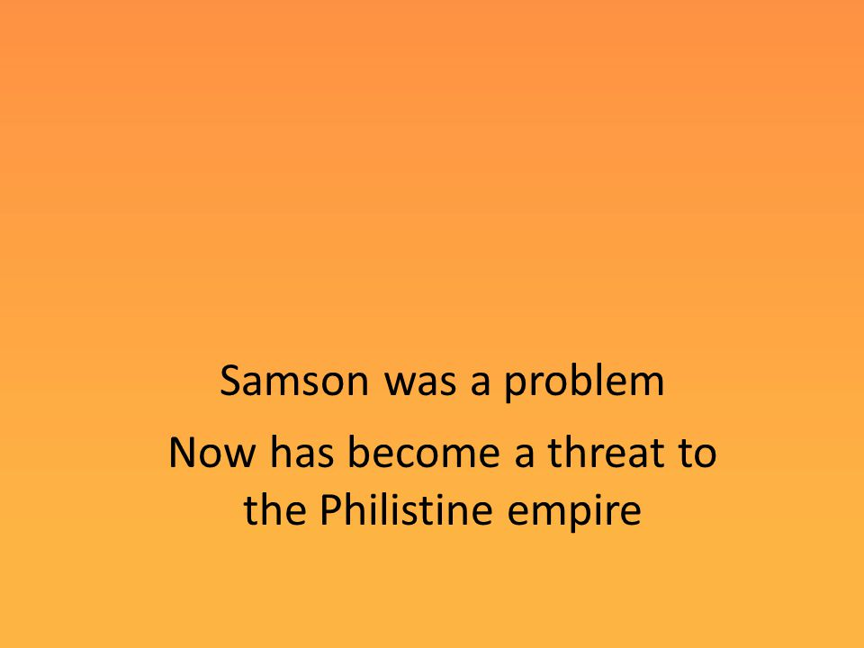Samson was a problem Now has become a threat to the Philistine empire