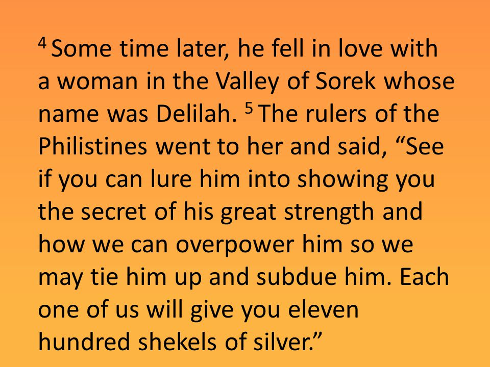 """4 Some time later, he fell in love with a woman in the Valley of Sorek whose name was Delilah. 5 The rulers of the Philistines went to her and said, """""""