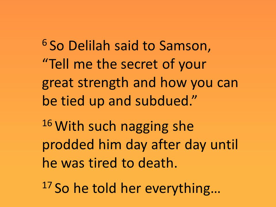 6 So Delilah said to Samson, Tell me the secret of your great strength and how you can be tied up and subdued. 16 With such nagging she prodded him day after day until he was tired to death.