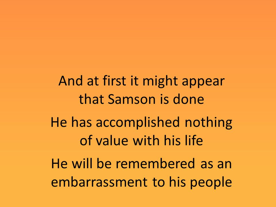 And at first it might appear that Samson is done He has accomplished nothing of value with his life He will be remembered as an embarrassment to his people