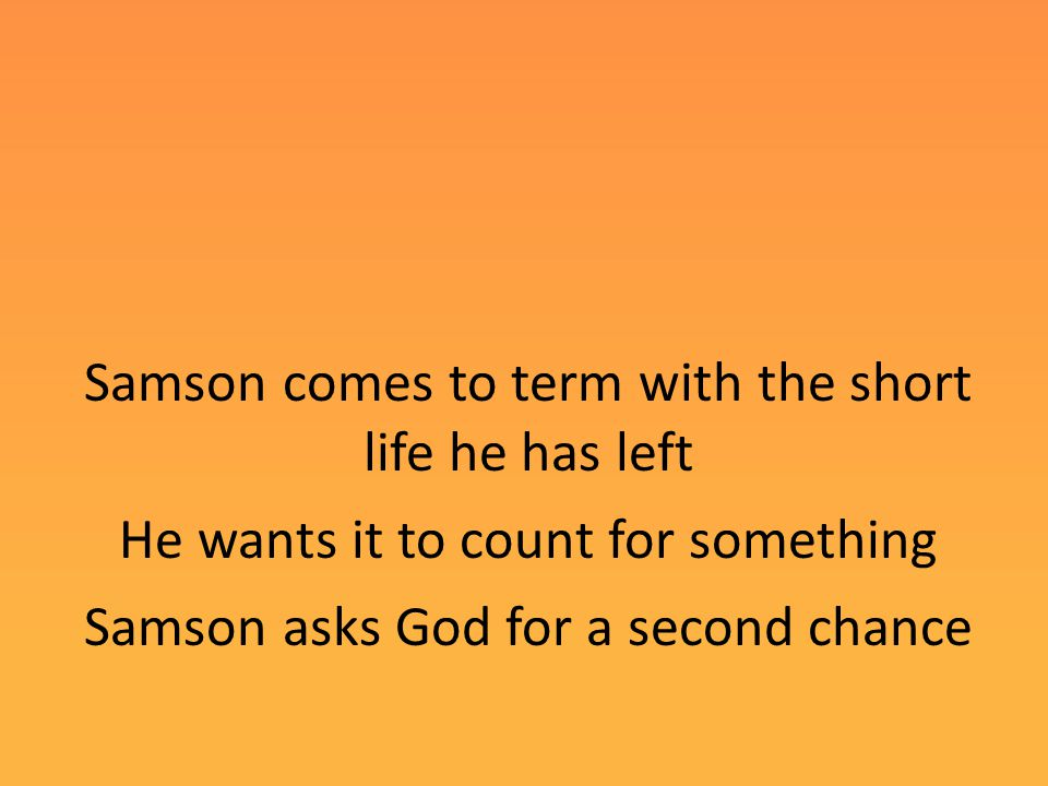 Samson comes to term with the short life he has left He wants it to count for something Samson asks God for a second chance