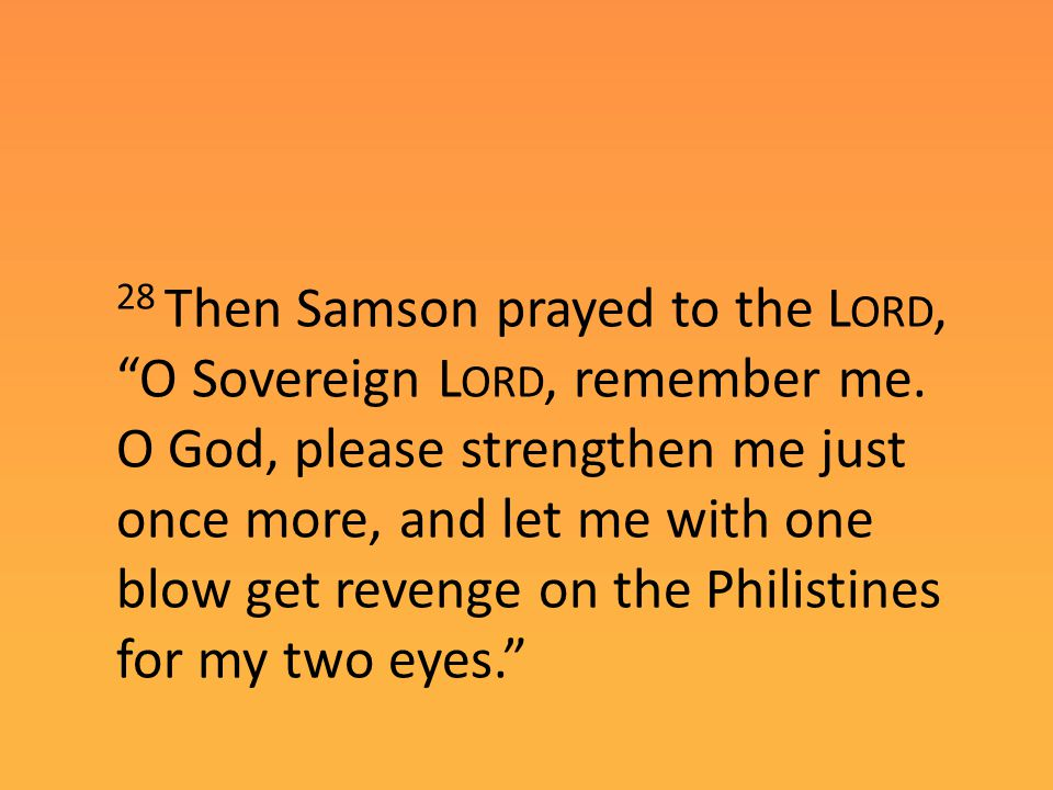 """28 Then Samson prayed to the L ORD, """"O Sovereign L ORD, remember me. O God, please strengthen me just once more, and let me with one blow get revenge"""