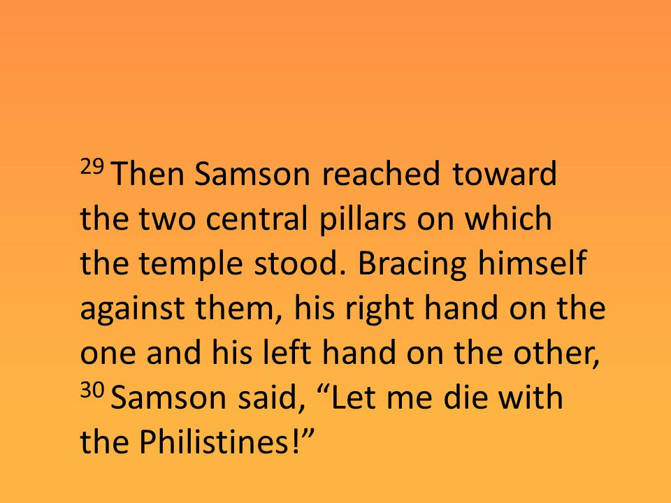 29 Then Samson reached toward the two central pillars on which the temple stood.
