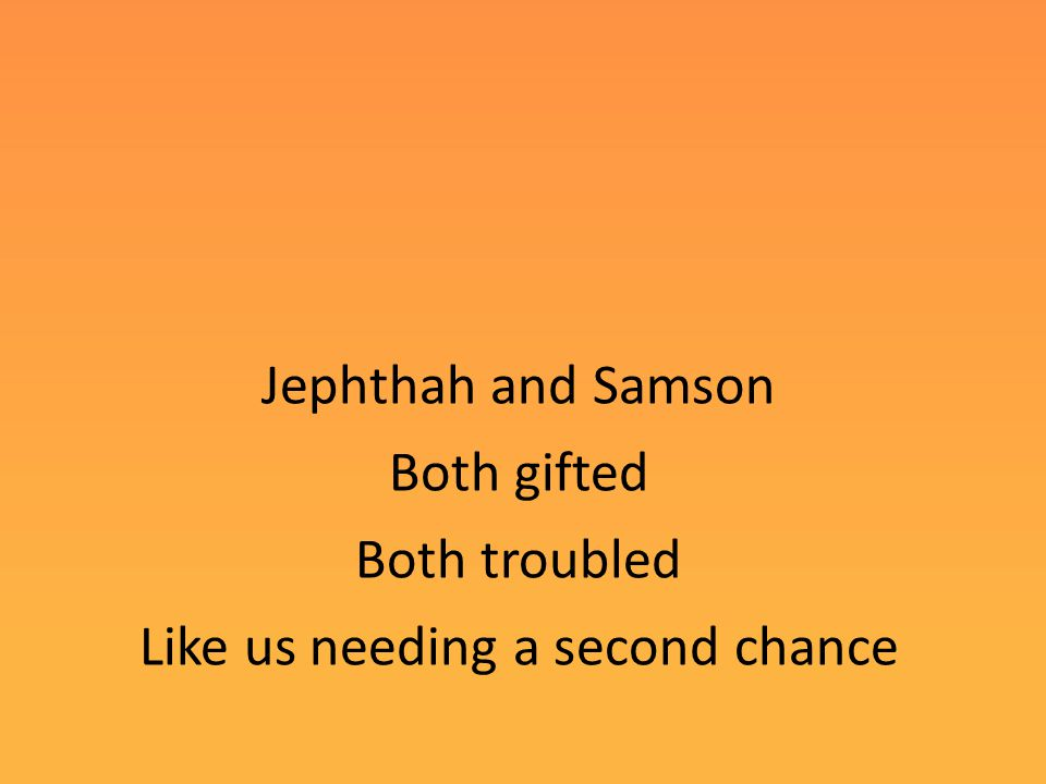 Jephthah and Samson Both gifted Both troubled Like us needing a second chance