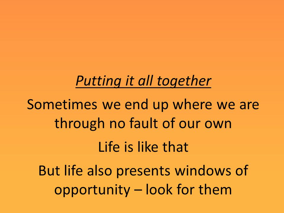 Putting it all together Sometimes we end up where we are through no fault of our own Life is like that But life also presents windows of opportunity – look for them