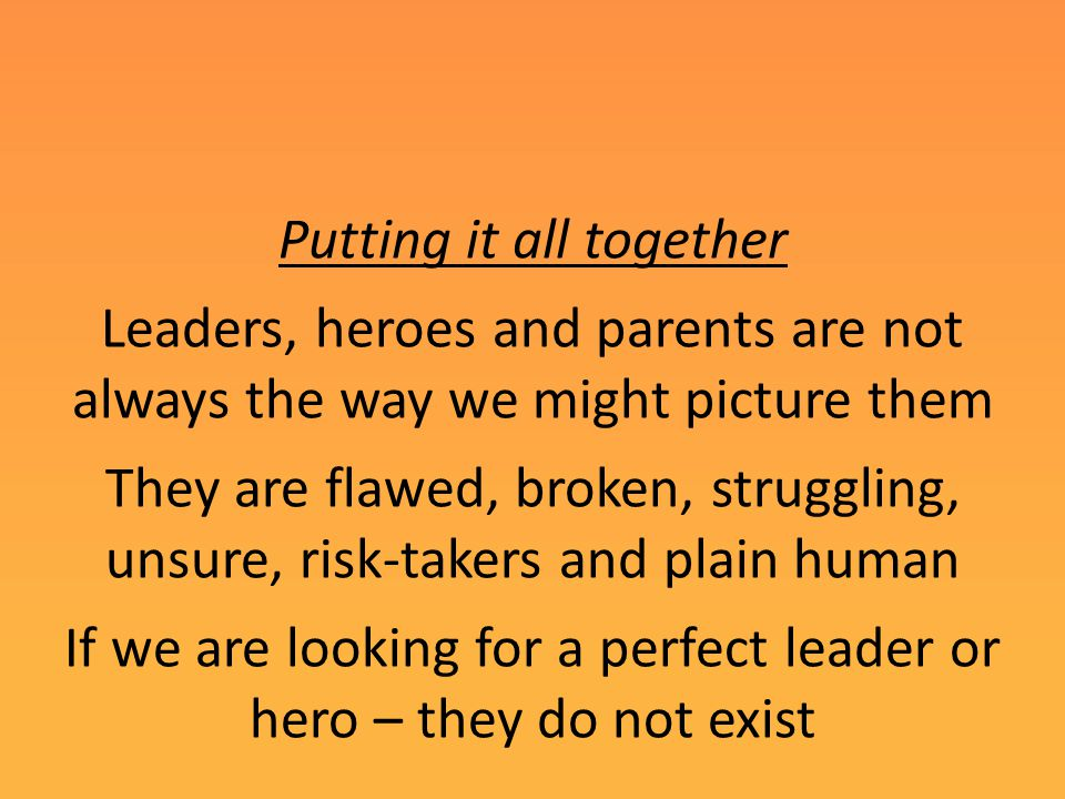 Putting it all together Leaders, heroes and parents are not always the way we might picture them They are flawed, broken, struggling, unsure, risk-takers and plain human If we are looking for a perfect leader or hero – they do not exist