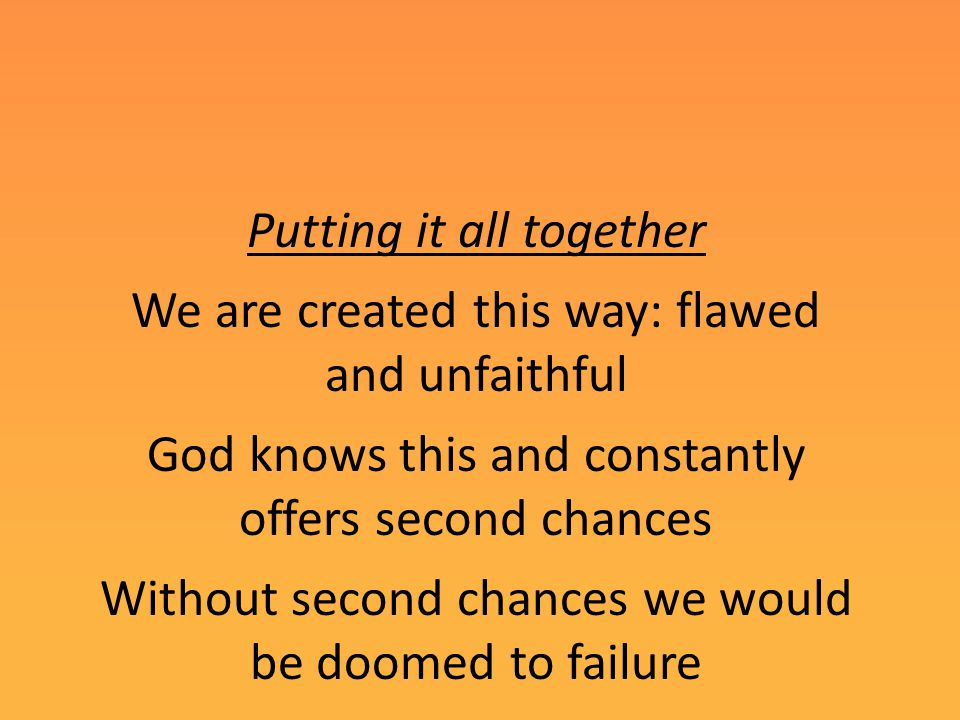 Putting it all together We are created this way: flawed and unfaithful God knows this and constantly offers second chances Without second chances we would be doomed to failure