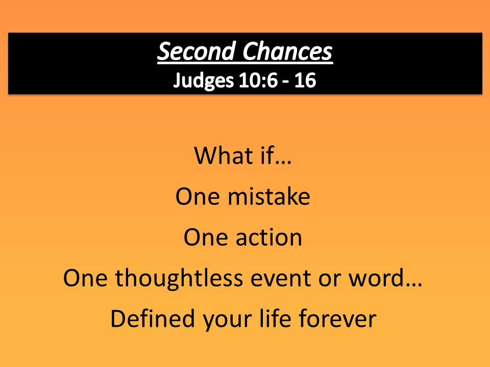 What if… One mistake One action One thoughtless event or word… Defined your life forever
