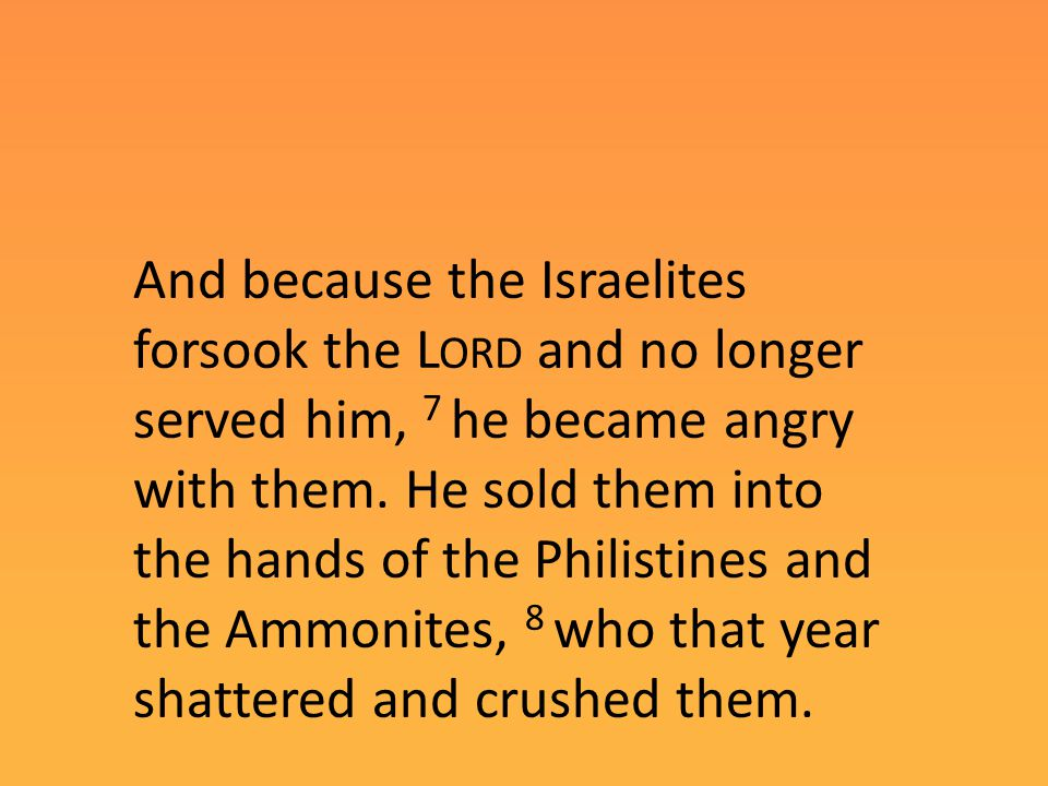 And because the Israelites forsook the L ORD and no longer served him, 7 he became angry with them.