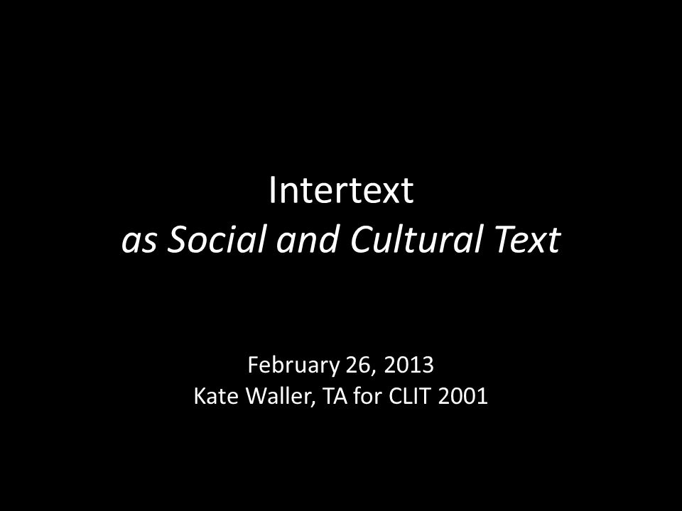 Intertext as Social and Cultural Text February 26, 2013 Kate Waller, TA for CLIT 2001