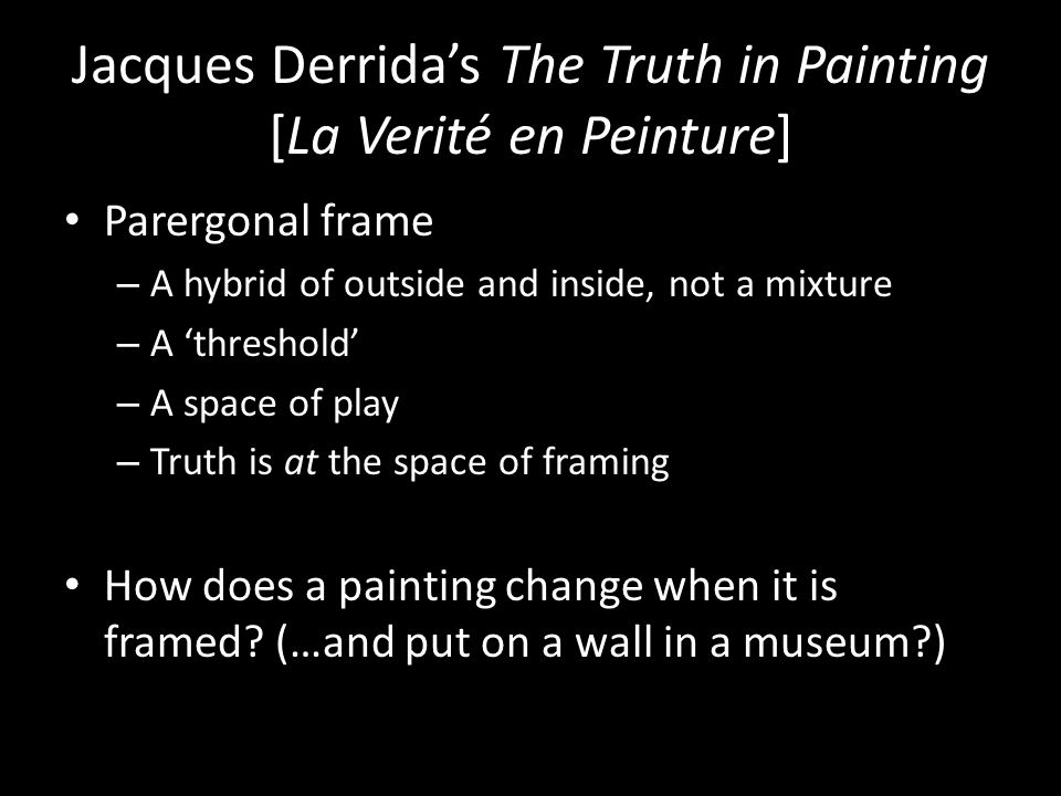Jacques Derrida's The Truth in Painting [La Verité en Peinture] Parergonal frame – A hybrid of outside and inside, not a mixture – A 'threshold' – A s