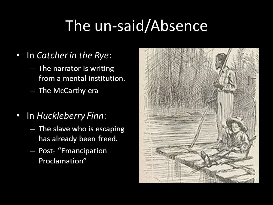 The un-said/Absence In Catcher in the Rye: – The narrator is writing from a mental institution. – The McCarthy era In Huckleberry Finn: – The slave wh