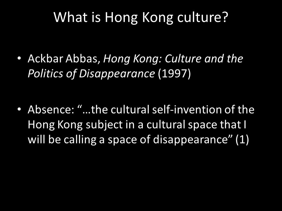 "What is Hong Kong culture? Ackbar Abbas, Hong Kong: Culture and the Politics of Disappearance (1997) Absence: ""…the cultural self-invention of the Hon"