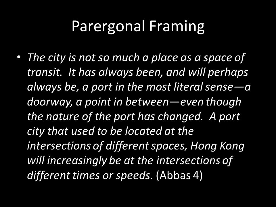 Parergonal Framing The city is not so much a place as a space of transit. It has always been, and will perhaps always be, a port in the most literal s