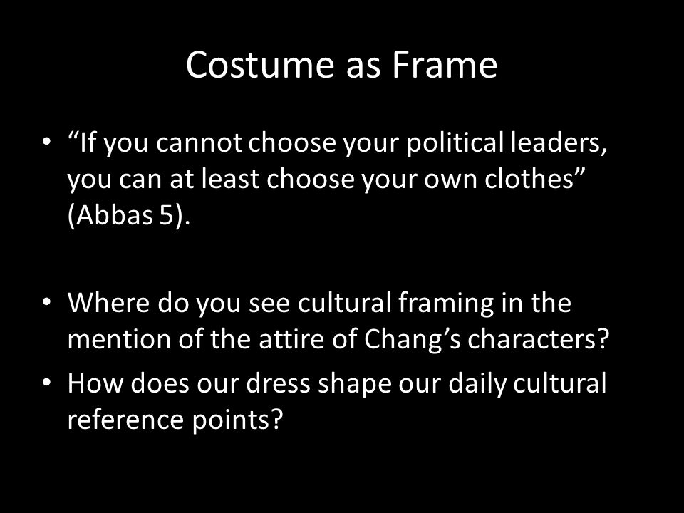 "Costume as Frame ""If you cannot choose your political leaders, you can at least choose your own clothes"" (Abbas 5). Where do you see cultural framing"