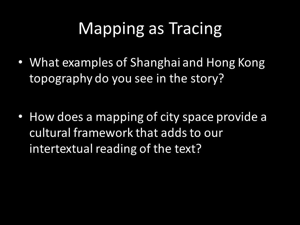 Mapping as Tracing What examples of Shanghai and Hong Kong topography do you see in the story? How does a mapping of city space provide a cultural fra