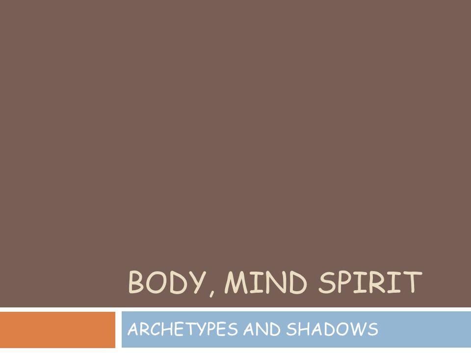 BODY, MIND SPIRIT ARCHETYPES AND SHADOWS