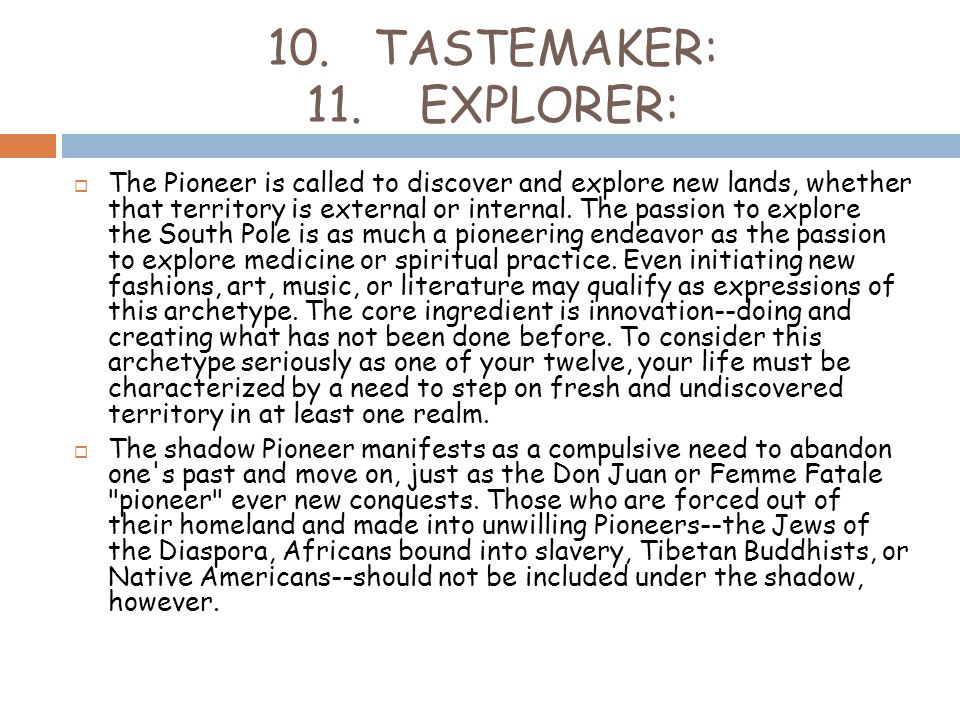 10. TASTEMAKER: 11. EXPLORER:  The Pioneer is called to discover and explore new lands, whether that territory is external or internal. The passion t