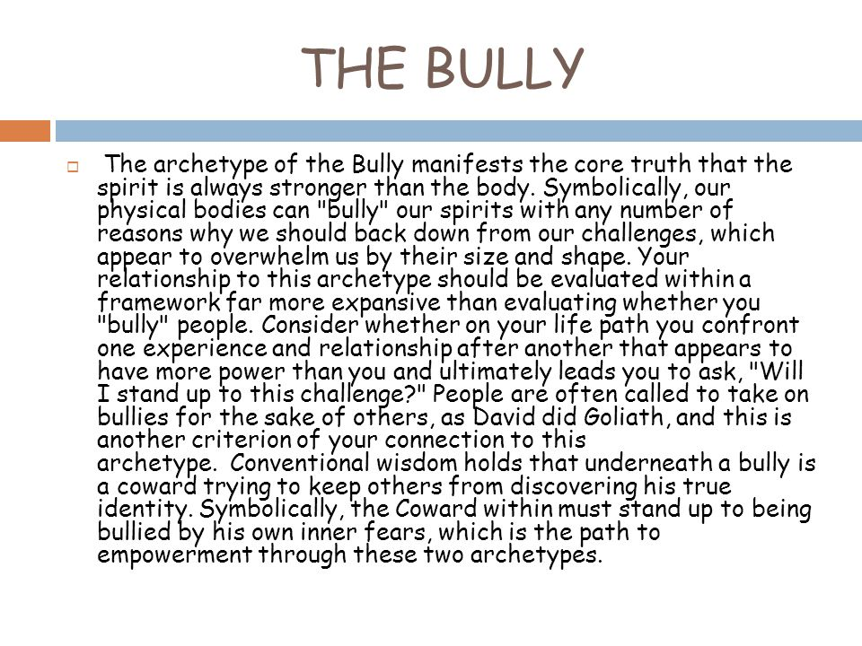 THE BULLY  The archetype of the Bully manifests the core truth that the spirit is always stronger than the body.