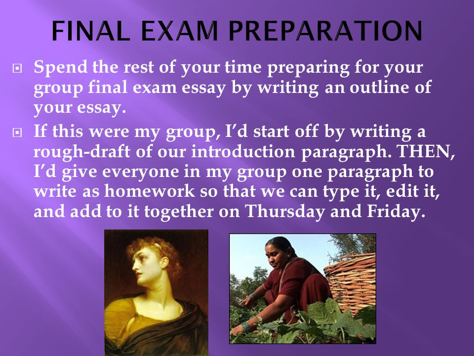  Spend the rest of your time preparing for your group final exam essay by writing an outline of your essay.
