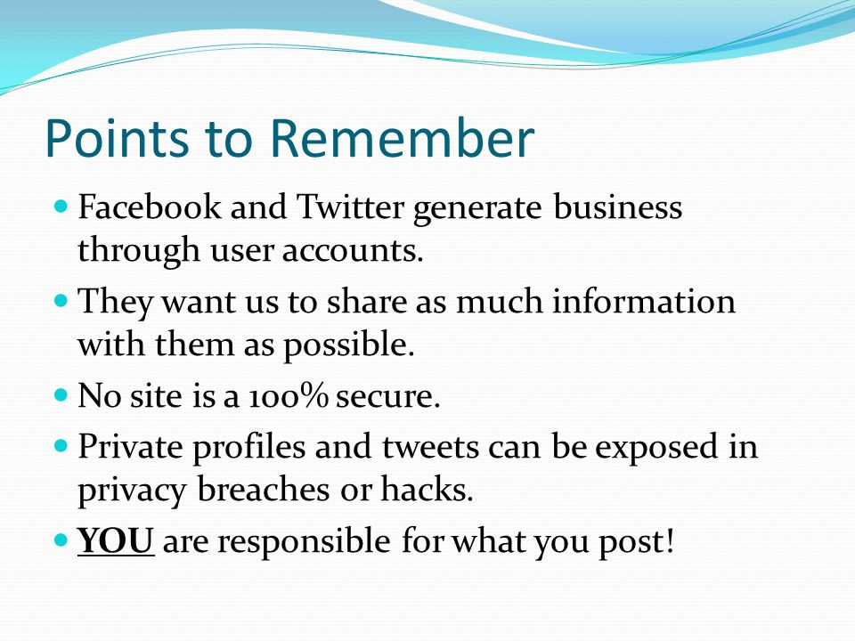 Points to Remember Facebook and Twitter generate business through user accounts. They want us to share as much information with them as possible. No s