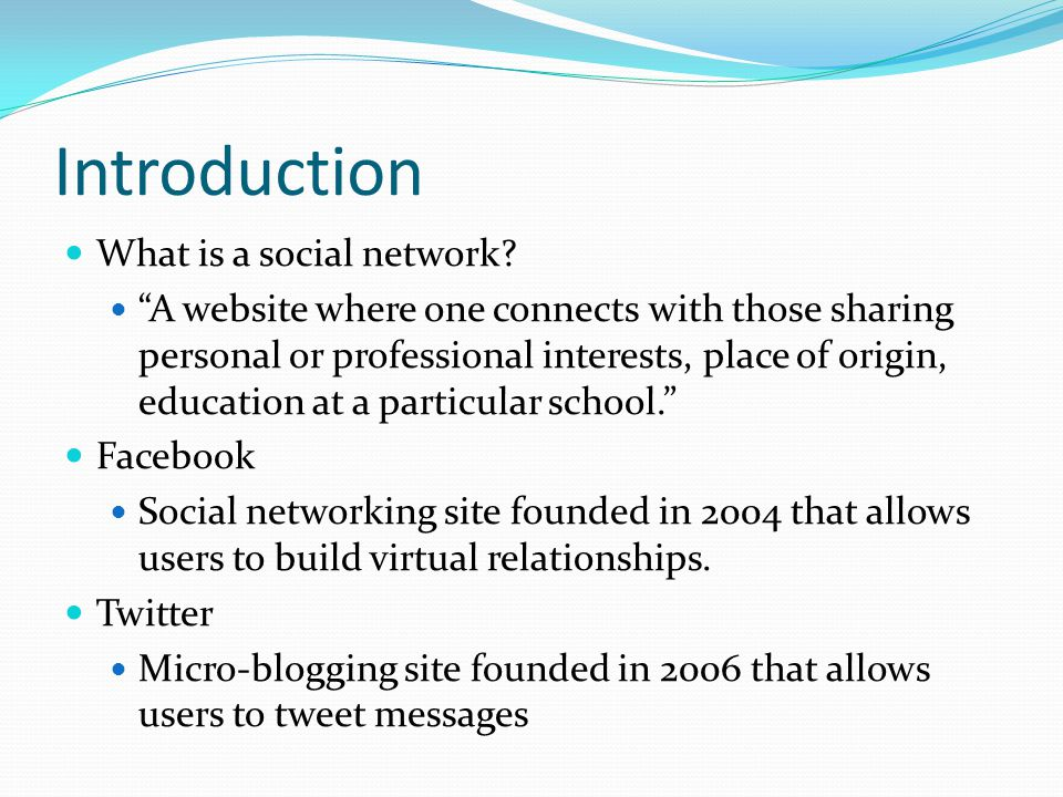 """Introduction What is a social network? """"A website where one connects with those sharing personal or professional interests, place of origin, education"""