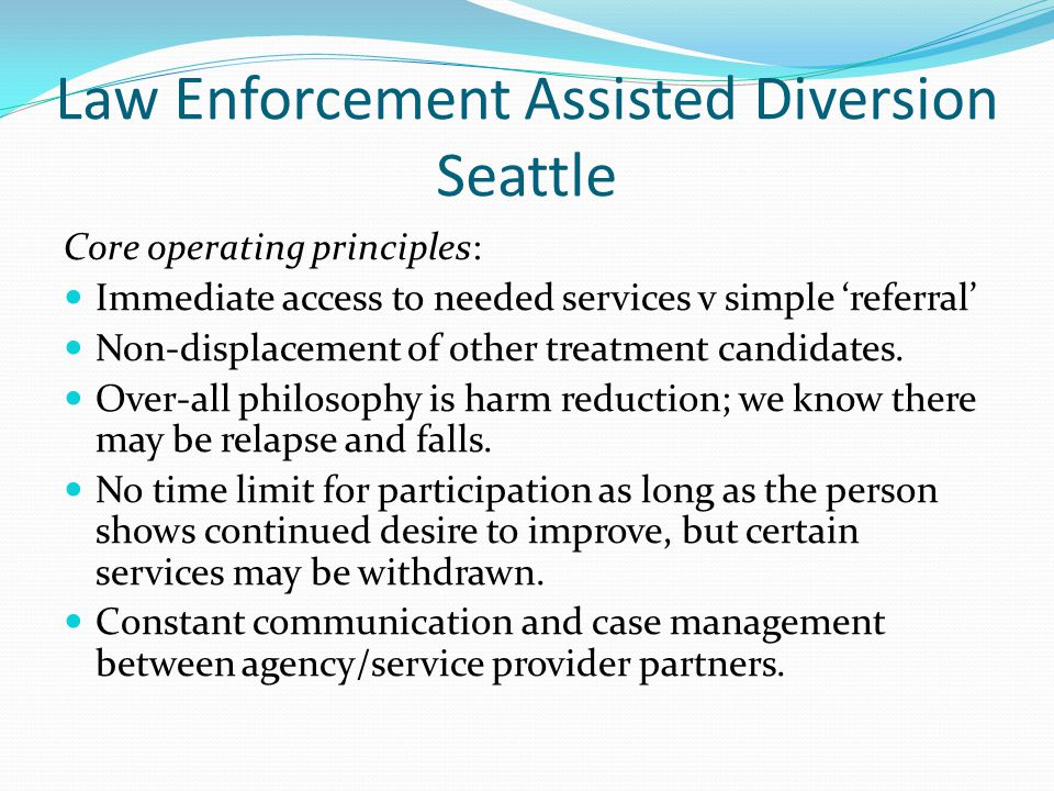 Law Enforcement Assisted Diversion Seattle Core operating principles: Immediate access to needed services v simple 'referral' Non-displacement of othe