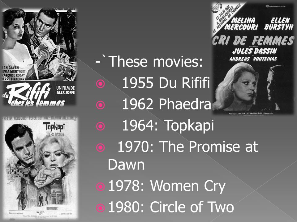 -`These movies:  1955 Du Rififi  1962 Phaedra  1964: Topkapi  1970: The Promise at Dawn  1978: Women Cry  1980: Circle of Two