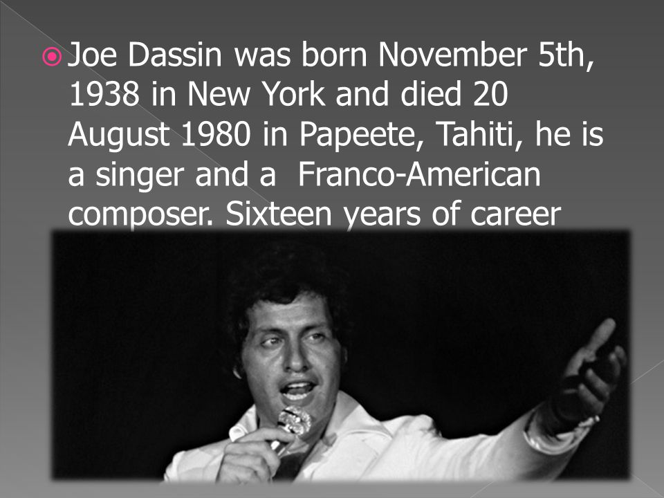  Joe Dassin was born November 5th, 1938 in New York and died 20 August 1980 in Papeete, Tahiti, he is a singer and a Franco-American composer. Sixtee