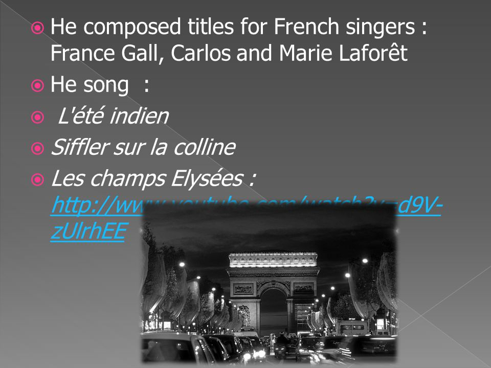  He composed titles for French singers : France Gall, Carlos and Marie Laforêt  He song :  L été indien  Siffler sur la colline  Les champs Elysées : http://www.youtube.com/watch v=d9V- zUlrhEE http://www.youtube.com/watch v=d9V- zUlrhEE